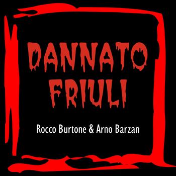 DANNATO FRIULI - ROCCO BURTONE & ARNO BARZAN